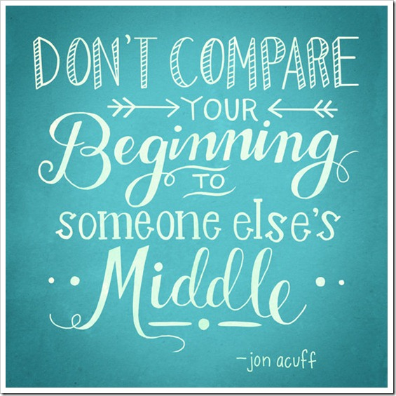 Dont compare your beginning to someone elses middle