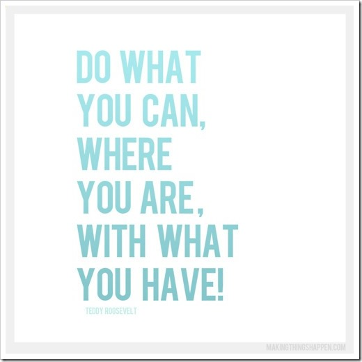 Do what you can with what you have where you are quote